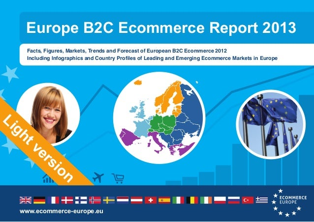 Europe B2C Ecommerce Report 2013 Facts, Figures, Markets, Trends and Forecast of European B2C Ecommerce 2012 Including Inf...