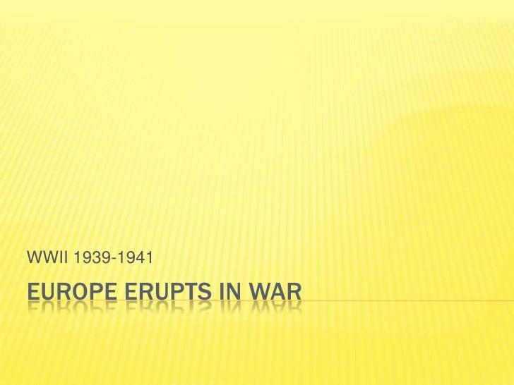 WWII 1939-1941  EUROPE ERUPTS IN WAR