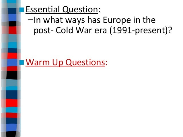 ■Essential Question: –In what ways has Europe in the post- Cold War era (1991-present)? ■Warm Up Questions: