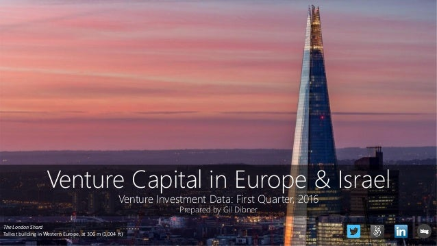 Venture Capital in Europe & Israel Venture Investment Data: First Quarter, 2016 Prepared by Gil Dibner The London Shard Ta...