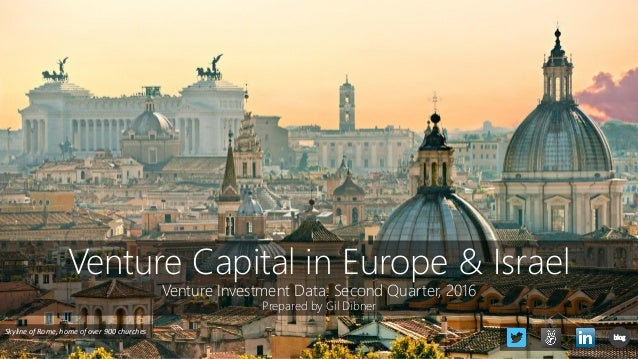 Venture Capital in Europe & Israel Venture Investment Data: Second Quarter, 2016 Prepared by Gil Dibner Skyline of Rome, h...