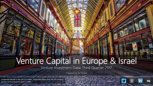 Venture Capital in Europe & Israel Venture Investment Data: Third Quarter 2017 Prepared by Gil Dibner Leadenhall Market in...