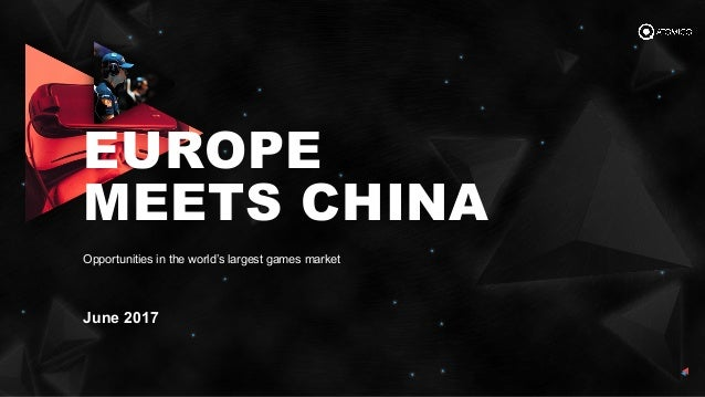 June 2017 Opportunities in the world's largest games market EUROPE MEETS CHINA