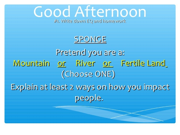 Good Afternoon           #1. Write down EQ and homework                  SPONGE             Pretend you are a:Mountain or ...