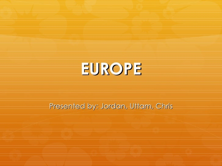 EUROPE Presented by: Jordan, Uttam, Chris