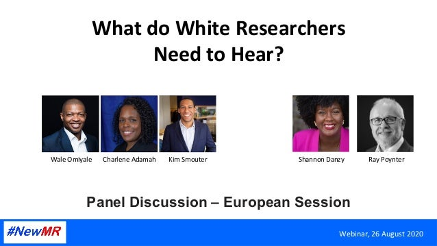 What	do	White	Researchers	 Need	to	Hear?	 Panel Discussion – European Session	 Webinar,	26	August	2020	 Wale	Omiyale		 Cha...