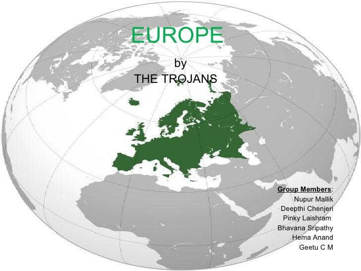 EUROPE   by THE TROJANS  Group Members : Nupur Mallik Deepthi Chenjeri Pinky Laishram  Bhavana Sripathy Hema Anand Geetu C M