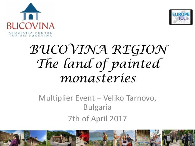 BUCOVINA REGION The land of painted monasteries Multiplier Event – Veliko Tarnovo, Bulgaria 7th of April 2017