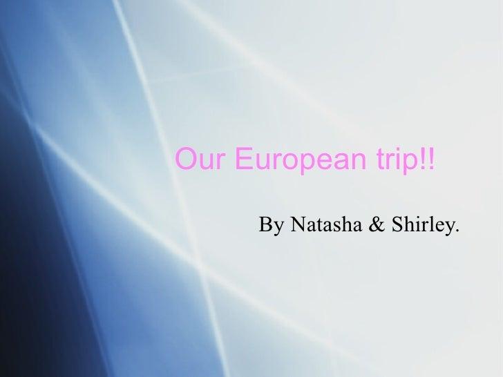 Our European trip!!  By Natasha & Shirley.