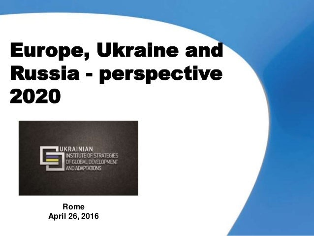 Europe, Ukraine and Russia - perspective 2020 Rome April 26, 2016
