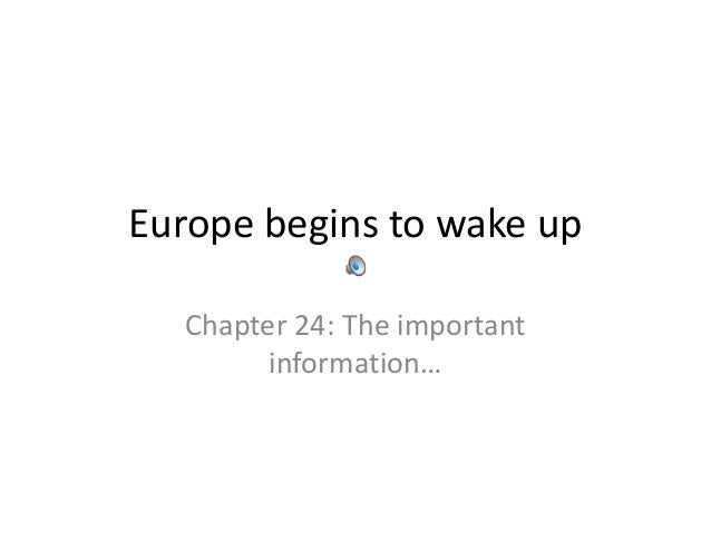 Europe begins to wake up  Chapter 24: The important        information…