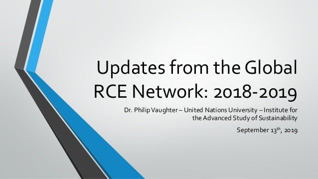 Updates from the Global RCE Network: 2018-2019 Dr. PhilipVaughter – United Nations University – Institute for the Advanced...