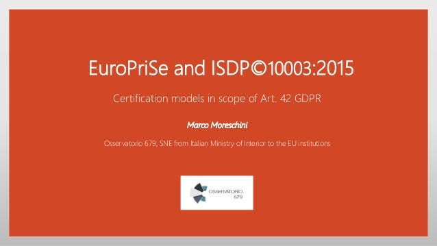 EuroPriSe and ISDP©10003:2015 Certification models in scope of Art. 42 GDPR Marco Moreschini Osservatorio 679, SNE from It...