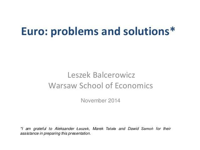 Euro: problems and solutions*  Leszek Balcerowicz  Warsaw School of Economics  November 2014  *I am grateful to Aleksander...