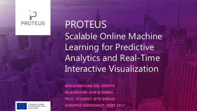 PROTEUS Scalable Online Machine Learning for Predictive Analytics and Real-Time Interactive Visualization BONAVENTURA DEL ...