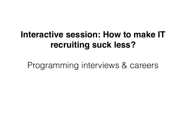 Interactive session: How to make IT recruiting suck less? Programming interviews & careers