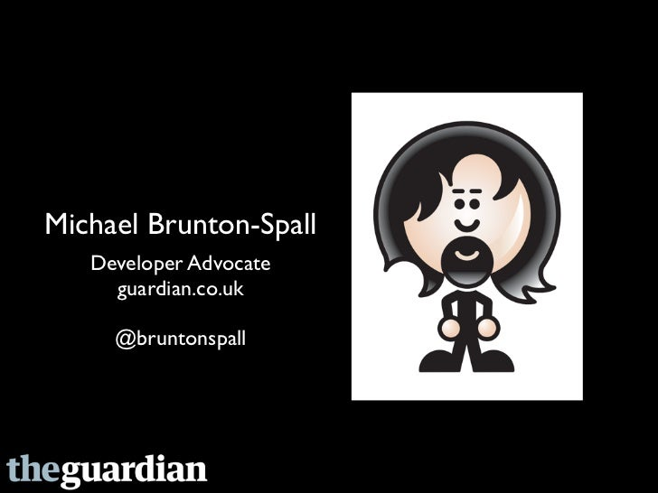 Michael Brunton-Spall   Developer Advocate     guardian.co.uk     @bruntonspall