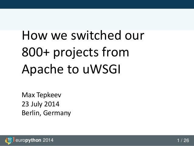 europython 2014 1 / 26 How we switched our 800+ projects from Apache to uWSGI Max Tepkeev 23 July 2014 Berlin, Germany