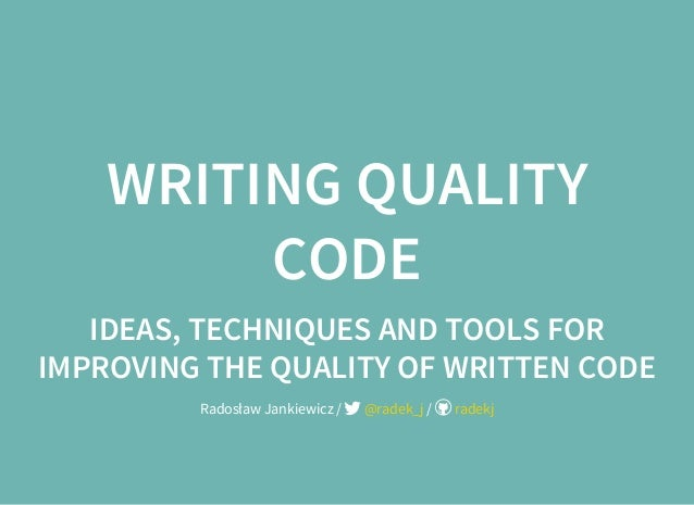 WRITING QUALITY CODE IDEAS, TECHNIQUES AND TOOLS FOR IMPROVING THE QUALITY OF WRITTEN CODE Radosław Jankiewicz / /@radek_j...
