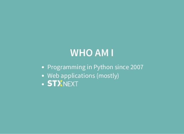WHO AM I Programming in Python since 2007 Web applications (mostly)