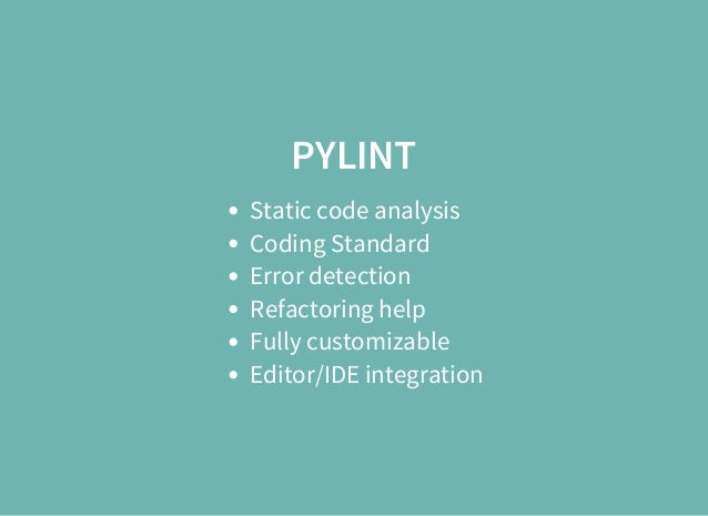 PYLINT Static code analysis Coding Standard Error detection Refactoring help Fully customizable Editor/IDE integration