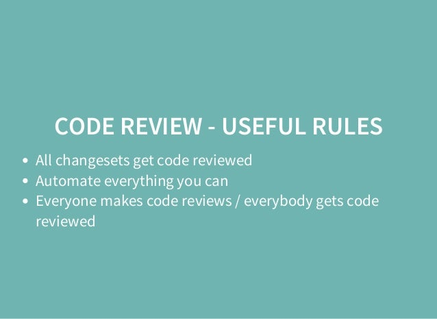 CODE REVIEW - USEFUL RULES All changesets get code reviewed Automate everything you can Everyone makes code reviews / ever...