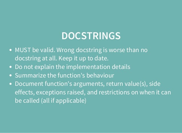 DOCSTRINGS MUST be valid. Wrong docstring is worse than no docstring at all. Keep it up to date. Do not explain the implem...
