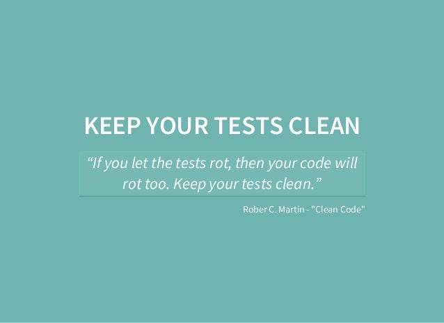 """KEEP YOUR TESTS CLEAN """"If you let the tests rot, then your code will rot too. Keep your tests clean."""" Rober C. Martin - """"C..."""