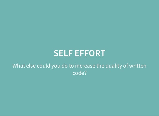 SELF EFFORT What else could you do to increase the quality of written code?