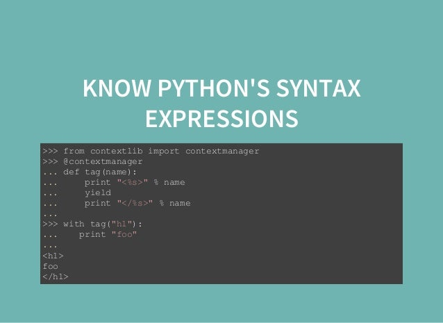 KNOW PYTHON'S SYNTAX EXPRESSIONS >>>fromcontextlibimportcontextmanager >>>@contextmanager ...deftag(name): ......
