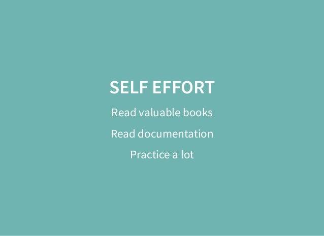 SELF EFFORT Read valuable books Read documentation Practice a lot