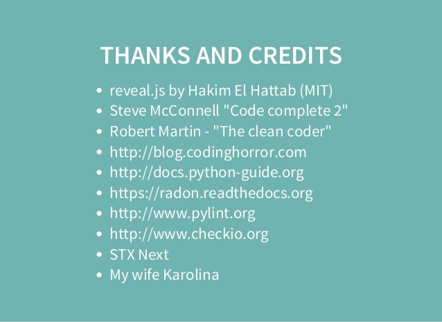 """THANKS AND CREDITS reveal.js by Hakim El Hattab (MIT) Steve McConnell """"Code complete 2"""" Robert Martin - """"The clean coder"""" ..."""