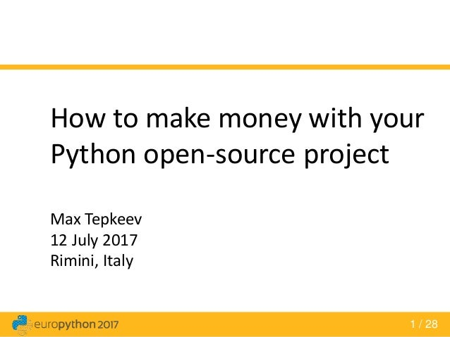 1 / 28 How to make money with your Python open-source project Max Tepkeev 12 July 2017 Rimini, Italy