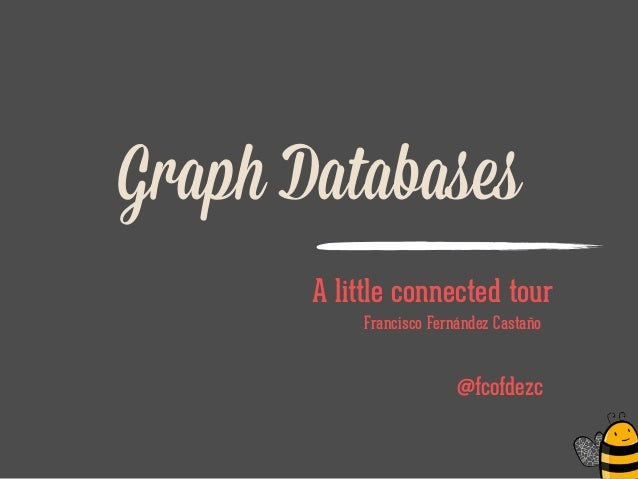 Graph Databases A little connected tour Francisco Fernández Castaño ! @fcofdezc