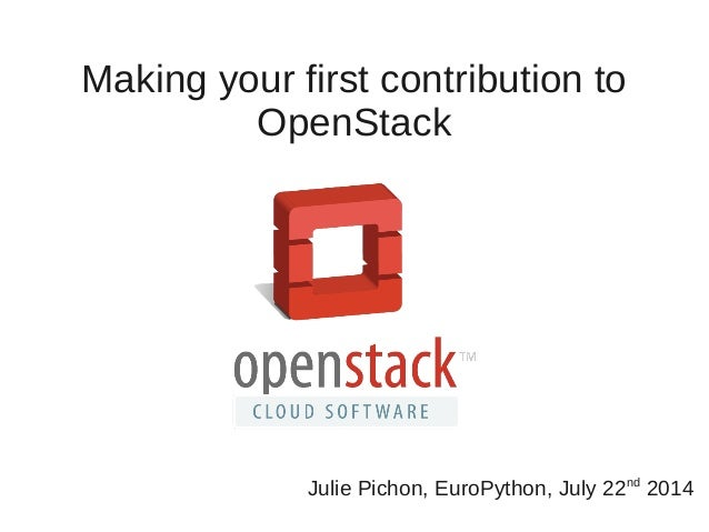 Making your first contribution to OpenStack Julie Pichon, EuroPython, July 22nd 2014