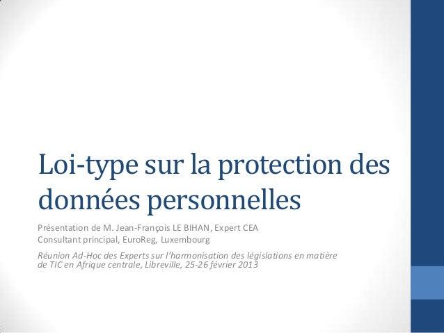 Loi-type sur la protection desdonnées personnellesPrésentation de M. Jean-François LE BIHAN, Expert CEAConsultant principa...