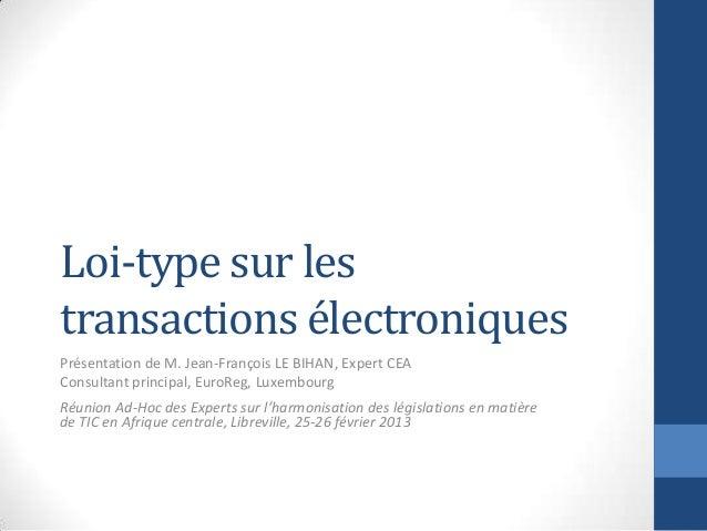 Loi-type sur lestransactions électroniquesPrésentation de M. Jean-François LE BIHAN, Expert CEAConsultant principal, EuroR...