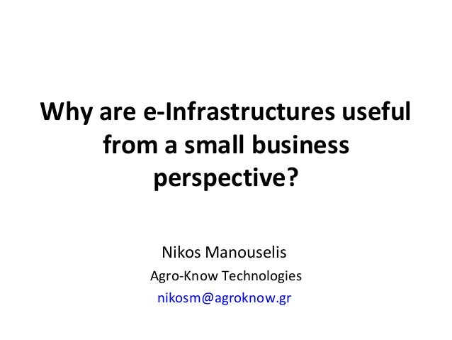 Nikos Manouselis Agro-Know Technologies nikosm@agroknow.gr Why are e-Infrastructures useful from a small business perspect...
