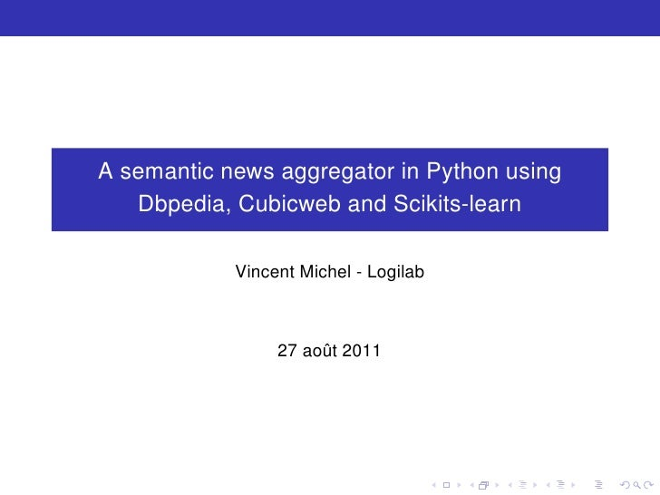 A semantic news aggregator in Python using   Dbpedia, Cubicweb and Scikits-learn            Vincent Michel - Logilab      ...