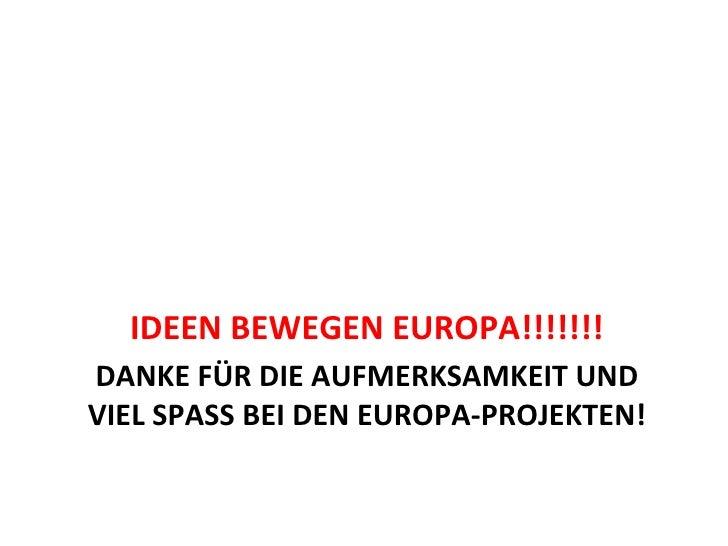 DANKE FÜR DIE AUFMERKSAMKEIT UND VIEL SPASS BEI DEN EUROPA-PROJEKTEN! <ul><li>IDEEN BEWEGEN EUROPA!!!!!!! </li></ul>