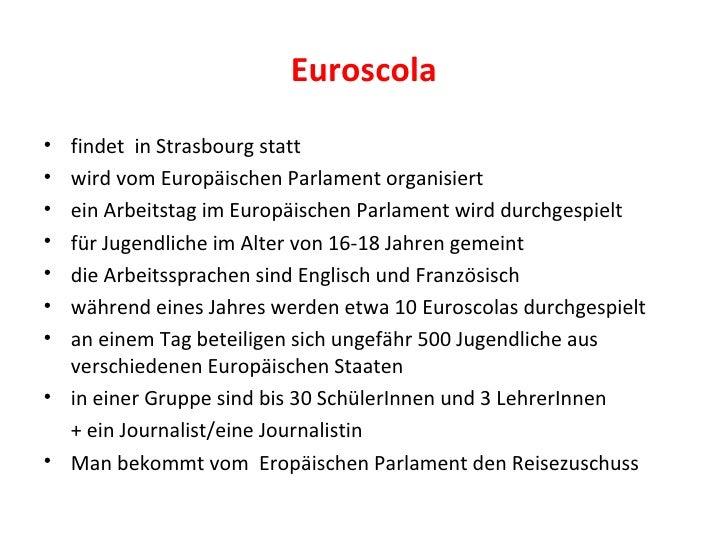 Euroscola <ul><li>findet  in Strasbourg statt </li></ul><ul><li>wird vom Europäischen Parlament organisiert </li></ul><ul>...
