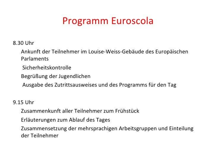 Programm Euroscola <ul><li>8.30 Uhr </li></ul><ul><li>Ankunft der Teilnehmer im Louise-Weiss-Gebäude des Europäischen Parl...