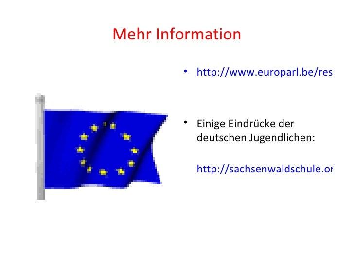 Mehr Information <ul><li>http://www.europarl.be/ressource/static/files/euroscola/Euroscola-prog-de.pdf </li></ul><ul><li>E...