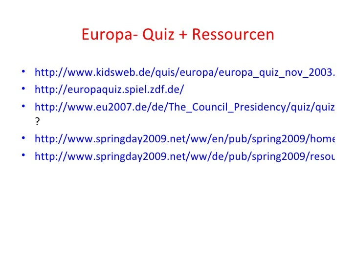 Europa- Quiz + Ressourcen <ul><li>http://www.kidsweb.de/quis/europa/europa_quiz_nov_2003.html </li></ul><ul><li>http://eur...