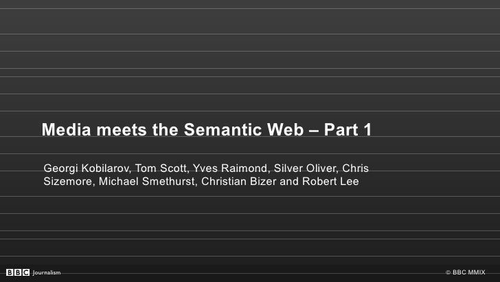 Media meets the Semantic Web – Part 1 Georgi Kobilarov, Tom Scott, Yves Raimond, Silver Oliver, Chris Sizemore, Michael Sm...