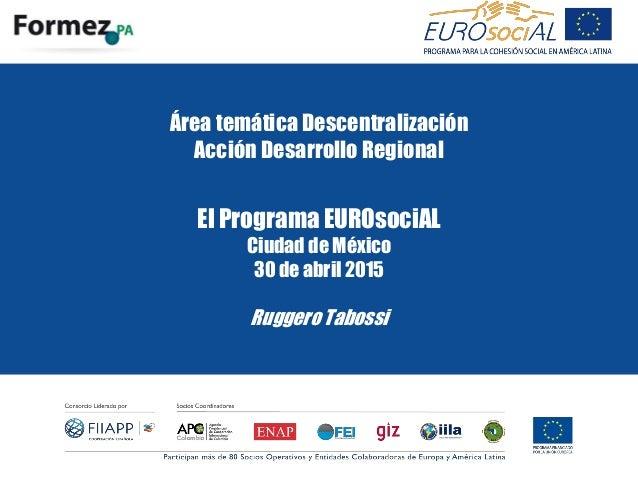 Área temática Descentralización Acción Desarrollo Regional El Programa EUROsociAL Ciudad de México 30 de abril 2015 Rugger...