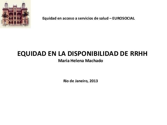 Equidad en acceso a servicios de salud – EUROSOCIAL  EQUIDAD EN LA DISPONIBILIDAD DE RRHH Maria Helena Machado  Rio de Jan...