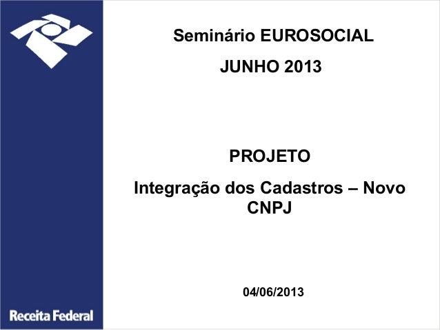 Seminário EUROSOCIAL JUNHO 2013  PROJETO Integração dos Cadastros – Novo CNPJ  04/06/2013