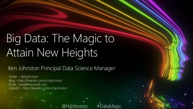 Big Data: The Magic to Attain New Heights Ken Johnston Principal Data Science Manager Twitter – @rkjohnston Blog – http://...
