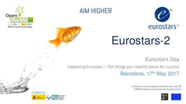 Eurostars-2 Eurostars Day Explaining Eurostars – The things you need to know for success Barcelona, 17th May 2017 Hosted by